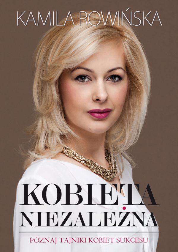 Kobieta niezależna. Poznaj tajniki kobiet sukcesu. Kamila Rowińska. Książka, która pokaże Ci jak zmienić swoje życie, zamknąć dotychczasowe niepowodzenia i zacząć od nowa.